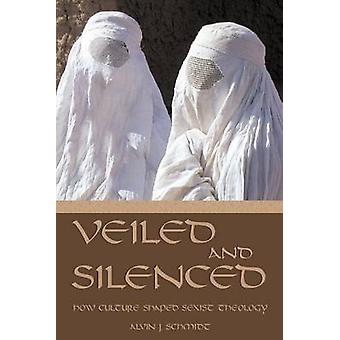 Veiled and Silenced How Culture Shaped Sexist Theology by Schmidt & Alvin J.