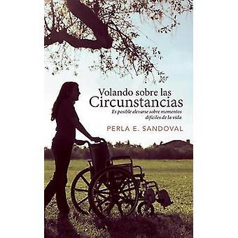 Volando Sobre Las Circunstancias Es Posible Elevarse Sobre Momentos Dificiles de La Vida by Sandoval & Perla E.