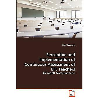 Perception and Implementation of Continuous Assessment of EFL Teachers by Aragaw & Sileshi