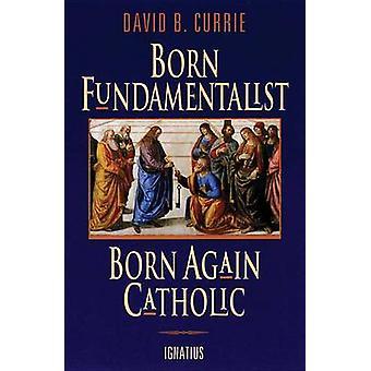 Born Fundamentalist - Born Again Catholic by David B. Currie - 978089