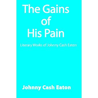 The Gains of His Pain - Literary Works of Johnny Cash Eaton by Johnny