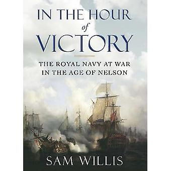 In the Hour of Victory  The Royal Navy at War in the Age of Nelson by Sam Willis