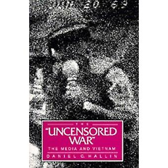 The Uncensored War - The Media and Vietnam by Daniel C. Hallin - 97805