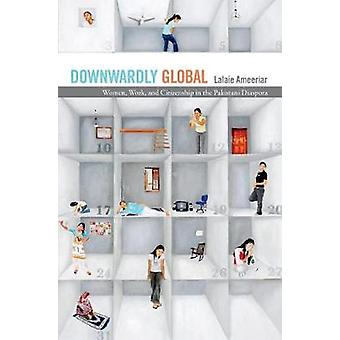 Downwardly Global - Women - Work - and Citizenship in the Pakistani Di