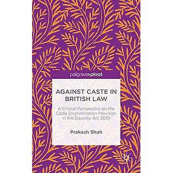 Against Caste in British Law A Critical Perspective on the Caste Discrimination Provision in the Equality Act 2010 by Shah & Prakash