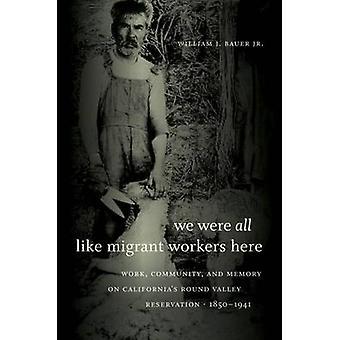 Vi var alla som migrerande arbetstagare här arbetar gemenskapen och minne på Californias runda Valley bokning 18501941 av Bauer Jr & William J.