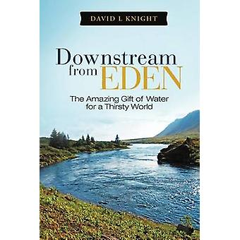 Downstream from Eden The Amazing Gift of Water for a Thirsty World by Knight & David L.