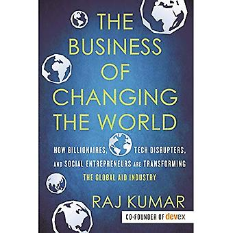 The Business of Changing the World: How Billionaires, Tech Disrupters, and Social Entrepreneurs Are Transforming the Global Aid� Industry