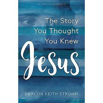 Jesus - The Story You Thought You Knew by Deacon Keith Strohm - 978168