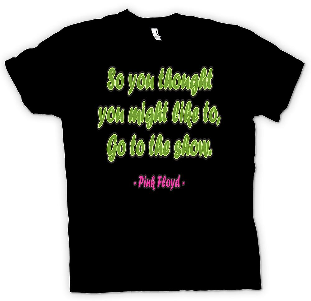Mens T-shirt - Might Like To Go To The Show Quote - Pink Floyd