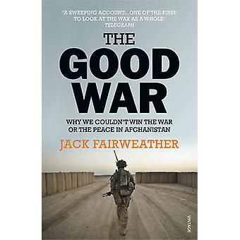 The Good War - Why We Couldn't Win the War or the Peace in Afghanistan