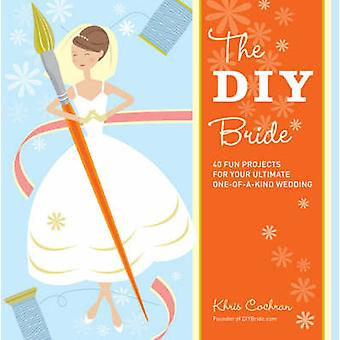 The DIY Bride - 40 Fun Projects for Your Ultimate One-of-a-kind Weddin