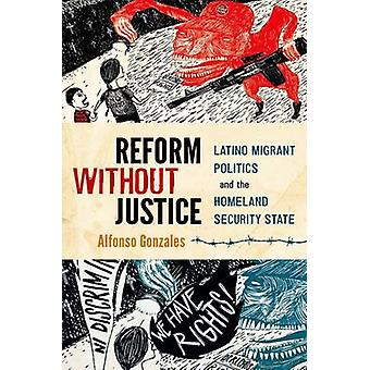 Reform Without Justice - Latino Migrant Politics and the Homeland Secu