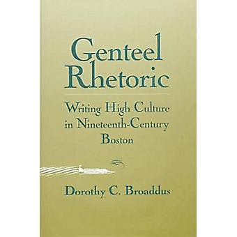 Genteel Rhetoric - Writing High Culture in Nineteenth-century Boston b