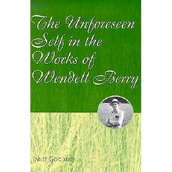 The Unforeseen Self in the Works of Wendell Berry by Janet Goodrich -
