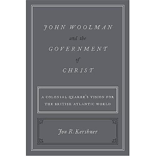 John Woolhomme and the GovernHommest of Christ  A Colonial Quaker& 039;s Vision for the British Atlantic World