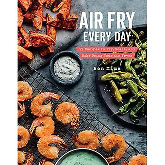 Air Fry Every Day: 75 Recipes to Fry, Roast, and� Bake Using Your Air Fryer