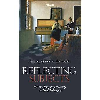 Reflecting Subjects Passion Sympathy and Society in Humes Philosophy by Taylor & Jacqueline
