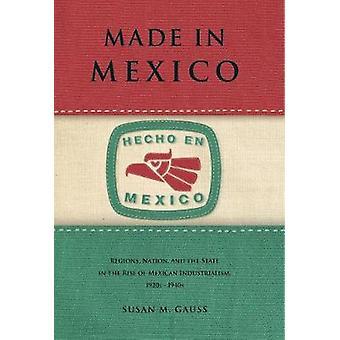 Hergestellt in Mexiko Regionen Nation und Staat in den Aufstieg der mexikanischen Industrialismus 1920s1940s von Gauss & Susan M.