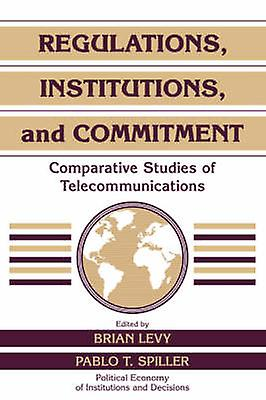 Regulations Institutions and Commitment Comparative Studies of Telecommunications by Levy & Brian