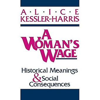 A Womans Wage Historical Meanings and Social Consequences by KesslerHarris & Alice