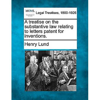 A treatise on the substantive law relating to letters patent for inventions. by Lund & Henry