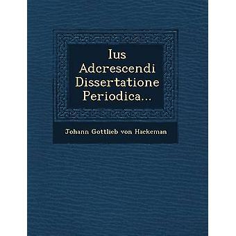 Ius Adcrescendi Dissertatione Periodica... by Johann Gottlieb Von Hackeman