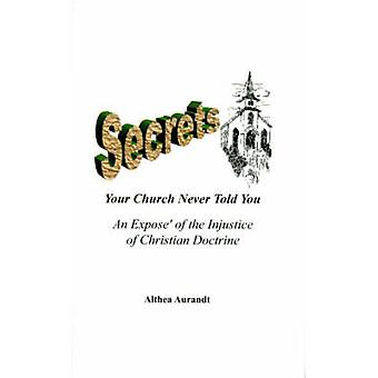 Secrets Your Church Never Told You An Expose of the Injustice of Christian Doctrine by Aurandt & Althea