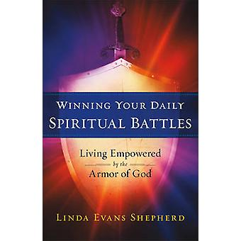 Winning Your Daily Spiritual Battles - Living Empowered by the Armor o
