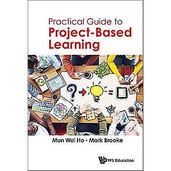 Practical Guide To Project-based Learning by Mun Wai Ho - Mark Brooke