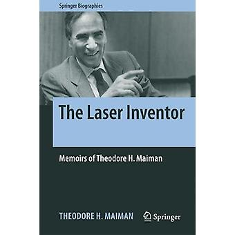 The Laser Inventor - Memoirs of Theodore H. Maiman by Theodore H. Maim