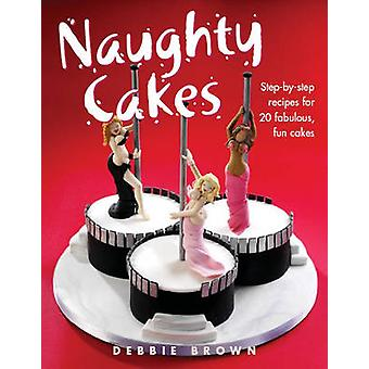 Naughty Cakes  StepByStep Recipes for 19 Fabulous Fun Cakes by Debbie Brown
