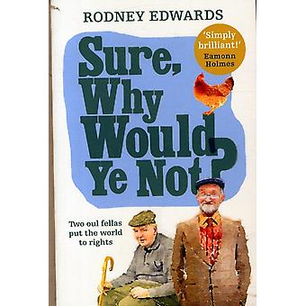 Sure Why Would Ye Not?: Two Oul Fellas Put the World to Rights (Paperback) by Edwards Rodney K.