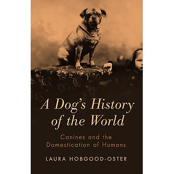 A Dog's History of the World: Canines & the Domestication of Humans (Hardcover) by Hobgood-Oster Laura