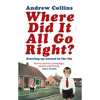 Where Did it All Go Right? - Growing Up Normal in the 70s by Andrew Co