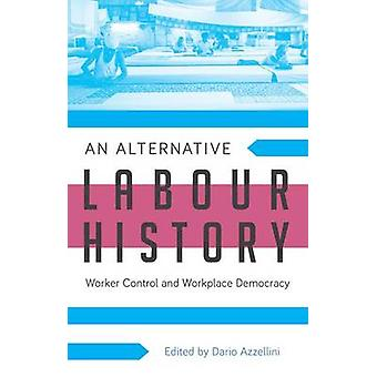 An Alternative Labour History - Worker Control and Workplace Democracy