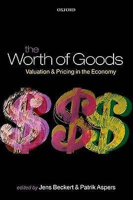 The Worth of Goods Valuation and Pricing in the Economy by Beckert & Jens