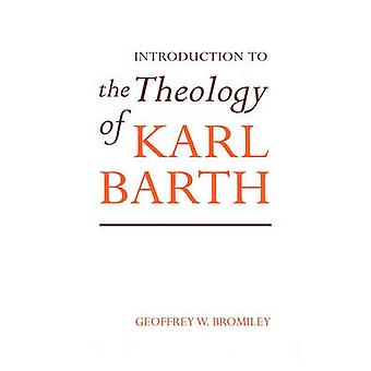 Introduction to the Theology of Karl Barth by Bromiley & Geoffrey W.