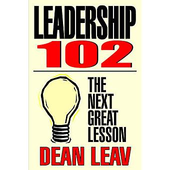 Leadership 102 The Next Great Lesson by Leav & Dean
