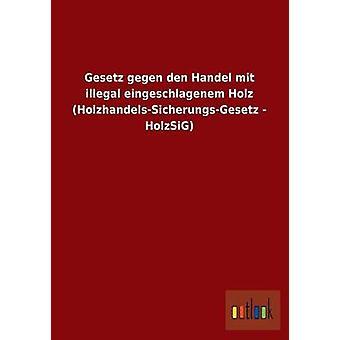 Gesetz Gegen Den Handel Mit ilegal Eingeschlagenem Holz HolzhandelsSicherungsGesetz Holzsig Ohne autor
