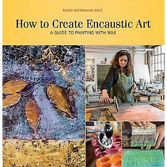 How to Create Encaustic Art - A Guide to Painting with Wax by Birgit H