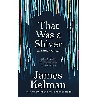 That Was a Shiver - and Other Stories by James Kelman - 9781786890900