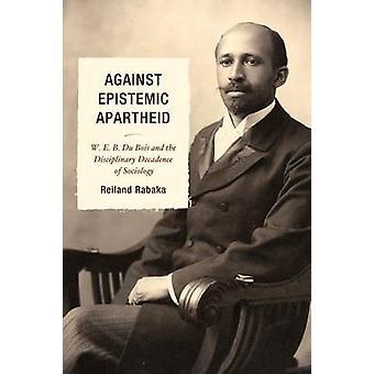 Against Epistemic Apartheid W.E.B. Du Bois and the Disciplinary Decadence of Sociology by Rabaka & Reiland
