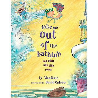 Take Me Out of the Bathtub and Other Silly Dilly Songs by Alan Katz -