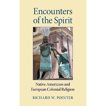 Encounters of the Spirit Native Americans and European Colonial Religion by Pointer & Richard W.