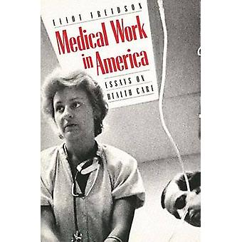 Medical Work in America Essays on Health Care by Freidson & Eliot