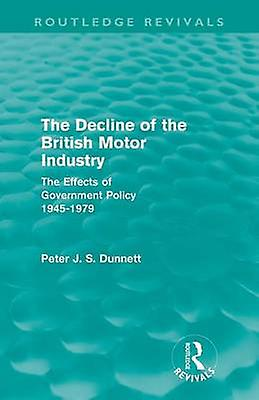 The Decline of the British Motor Industry Routledge Revivals  The Effects of GovernHommest Policy 194579 by Dunnett & Peter