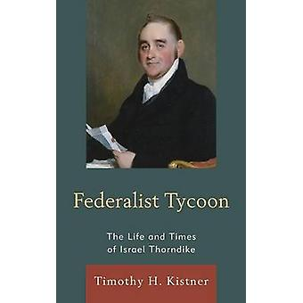 Federalist Tycoon The Life and Times of Israel Thorndike by Kistner & Timothy H