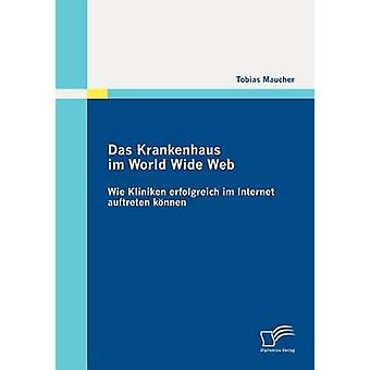 Das Krankenhaus im World Wide Web Wie Kliniken erfolgreich im Internet auftreten knnen by Maucher & Tobias