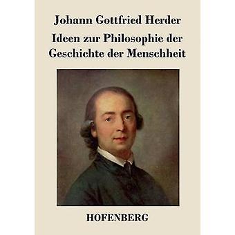 Ideen zur Philosophie der Geschichte der Menschheit by Herder & Johann Gottfried